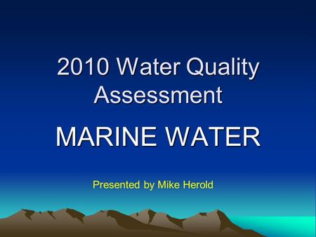 2010 Water Quality Assessment MARINE WATER Presented by Mike Herold.