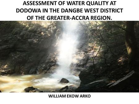 ASSESSMENT OF WATER QUALITY AT DODOWA IN THE DANGBE WEST DISTRICT OF THE GREATER-ACCRA REGION. WILLIAM EKOW ARKO.
