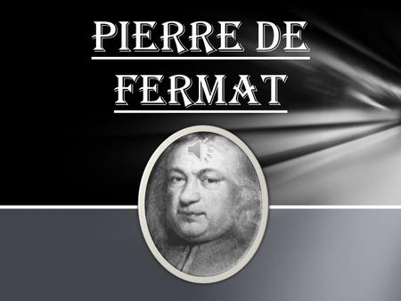 Pierre de Fermat 17 August 1601 or 1607/8–12 January 1665 Lived & Died.