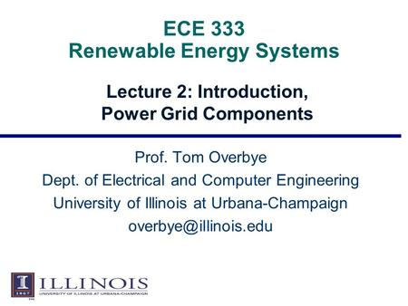 ECE 333 Renewable Energy Systems Lecture 2: Introduction, Power Grid Components Prof. Tom Overbye Dept. of Electrical and Computer Engineering University.