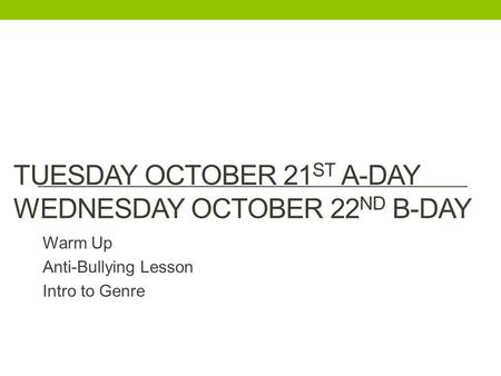 TUESDAY OCTOBER 21 ST A-DAY WEDNESDAY OCTOBER 22 ND B-DAY Warm Up Anti-Bullying Lesson Intro to Genre.