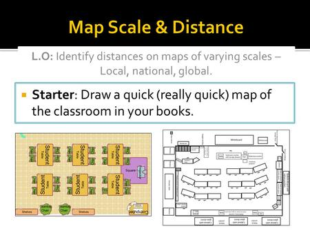 Map Scale & Distance L.O: Identify distances on maps of varying scales – Local, national, global. Starter: Draw a quick (really quick) map of the classroom.