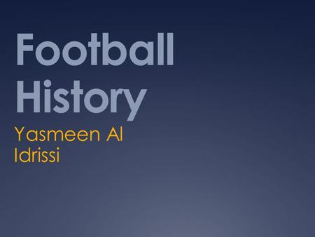 Football History Yasmeen Al Idrissi. What is football? Football is a game with 2 different teams. It is played with a round ball and the main idea of.