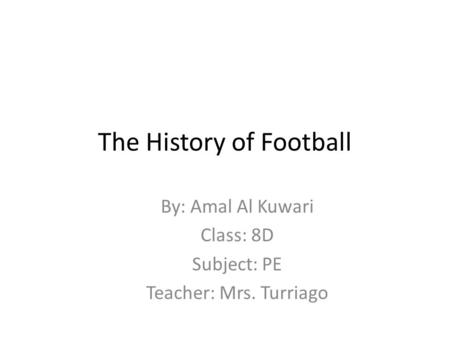 The History of Football By: Amal Al Kuwari Class: 8D Subject: PE Teacher: Mrs. Turriago.