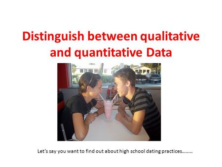 Distinguish between qualitative and quantitative Data Let's say you want to find out about high school dating practices……..