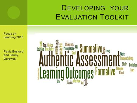 D EVELOPING YOUR E VALUATION T OOLKIT Focus on Learning 2013 Paula Buskard and Sandy Odrowski.