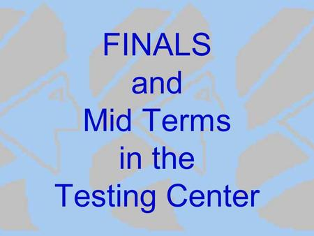 FINALS and Mid Terms in the Testing Center. Prepare for Finals and Mid Terms Early Contact the Testing Center and schedule your tests early for these.