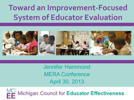 Michigan Council for Educator Effectiveness Toward an Improvement-Focused System of Educator Evaluation Jennifer Hammond MERA Conference April 30, 2013.