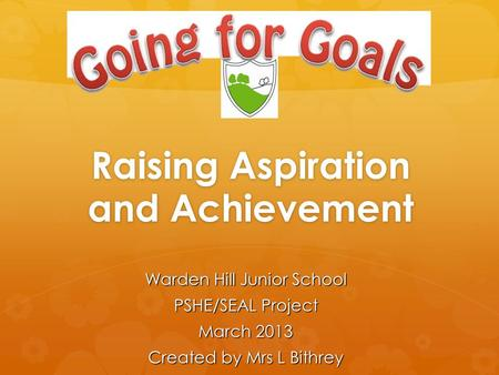 Raising Aspiration and Achievement Warden Hill Junior School PSHE/SEAL Project March 2013 Created by Mrs L Bithrey.