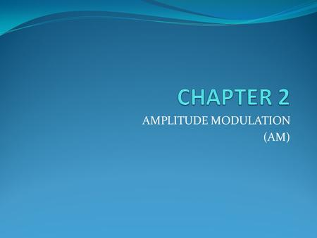 AMPLITUDE MODULATION (AM). Objectives To describe the principles of AM To define and analyze the modulation index To analyze the spectral analysis and.