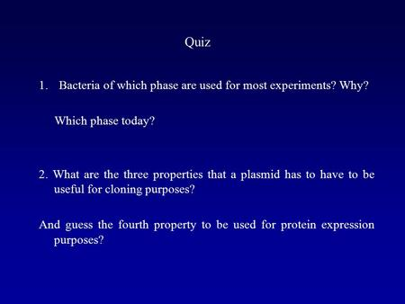Quiz 1.Bacteria of which phase are used for most experiments? Why? Which phase today? 2. What are the three properties that a plasmid has to have to be.