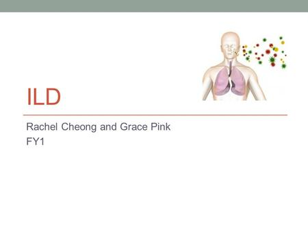 ILD Rachel Cheong and Grace Pink FY1. Introduction Background/ Initial investigations/ Basic management Case Specific types: IPF Hypersensitivity Pneumonitis.