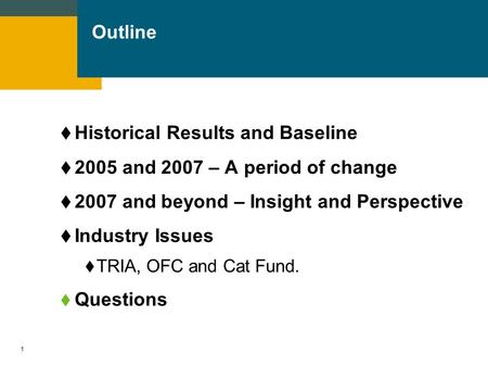 1 Outline  Historical Results and Baseline  2005 and 2007 – A period of change  2007 and beyond – Insight and Perspective  Industry Issues  TRIA,
