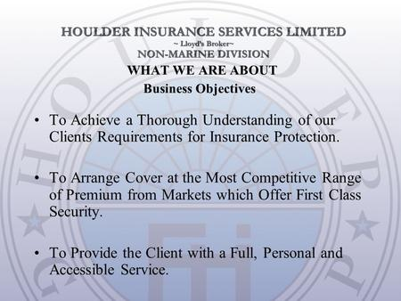 WHAT WE ARE ABOUT To Achieve a Thorough Understanding of our Clients Requirements for Insurance Protection. To Arrange Cover at the Most Competitive Range.