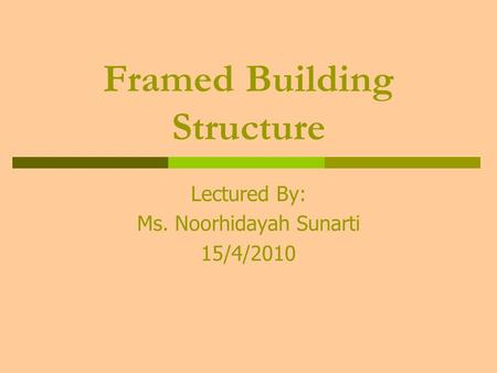 Framed Building Structure Lectured By: Ms. Noorhidayah Sunarti 15/4/2010.