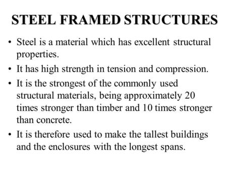 STEEL FRAMED STRUCTURES Steel is a material which has excellent structural properties. It has high strength in tension and compression. It is the strongest.