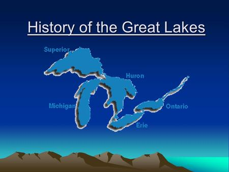 History of the Great Lakes. Summary Formation About the Great Lakes The Individual Lakes The Great Lakes Restoration Act Restoration Goals.