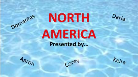 NORTH AMERICA Daria Domantas Presented by… Aaron Keira Corey.