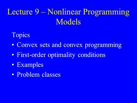 Lecture 9 – Nonlinear Programming Models Topics Convex sets and convex programming First-order optimality conditions Examples Problem classes.