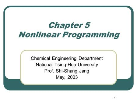 1 Chapter 5 Nonlinear Programming Chemical Engineering Department National Tsing-Hua University Prof. Shi-Shang Jang May, 2003.