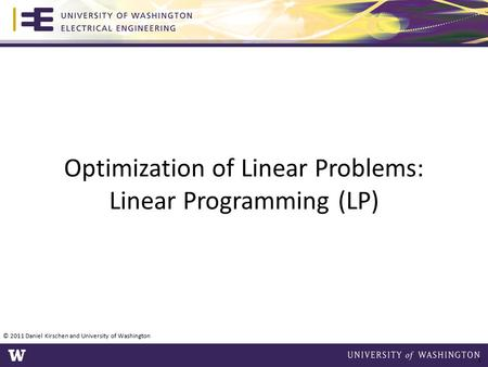 Optimization of Linear Problems: Linear Programming (LP) © 2011 Daniel Kirschen and University of Washington 1.