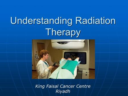 Understanding Radiation Therapy King Faisal Cancer Centre Riyadh.