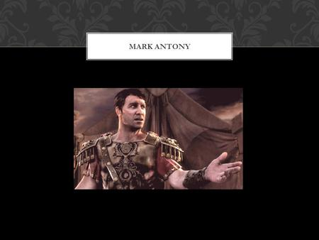 MARK ANTONY. Born April 20 th 83 BC He was born in the City of Rome Died August 1 st 30 BC Died in Alexandria, Ptolemaic Kingdom Was 53 years old. BirthDeath.