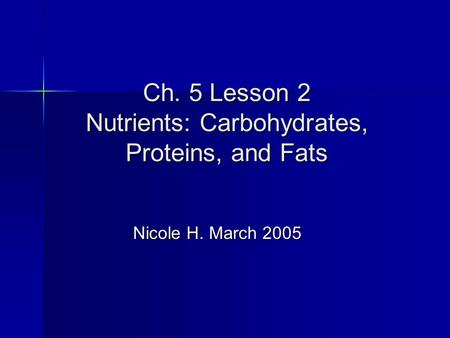 Ch. 5 Lesson 2 Nutrients: Carbohydrates, Proteins, and Fats Nicole H. March 2005 Nicole H. March 2005.