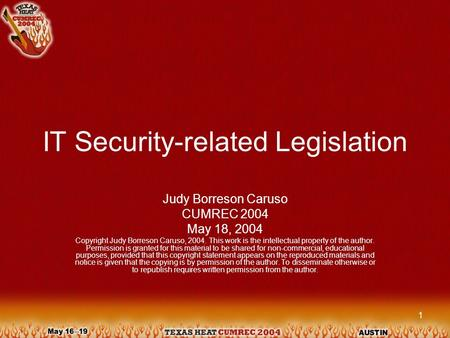 1 IT Security-related Legislation Judy Borreson Caruso CUMREC 2004 May 18, 2004 Copyright Judy Borreson Caruso, 2004. This work is the intellectual property.