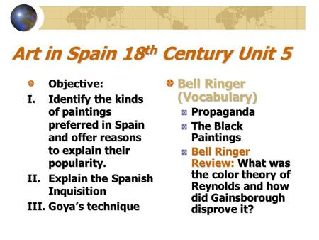 Art in Spain 18 th Century Unit 5 Objective: I.Identify the kinds of paintings preferred in Spain and offer reasons to explain their popularity. II.Explain.
