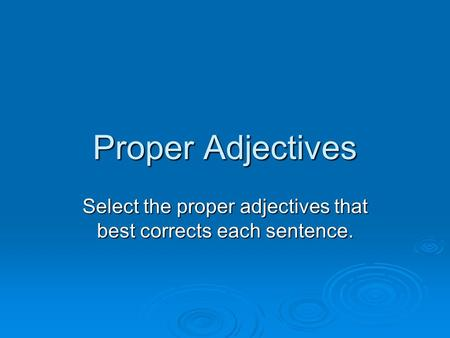 Proper Adjectives Select the proper adjectives that best corrects each sentence.