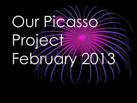 Our Picasso Project February 2013. Picasso Picasso was born in Malaga, Spain in 1881 Picasso was married twice and had four children Picasso is recognized.