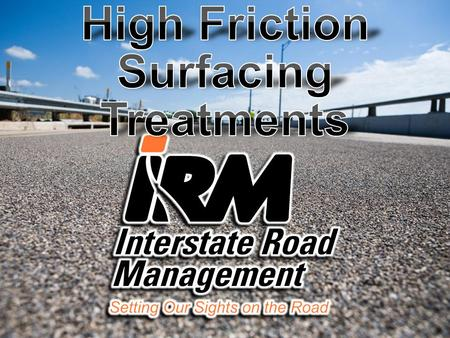 INTERSTATE ROAD MANAGEMENT'S HIGH FRICTION SURFACING TREATMENT APPLICATION TRUCK'S ARE THE FIRST FULLY-AUTOMATED CONTINUOUS-APPLICATION SYSTEM IN THE.