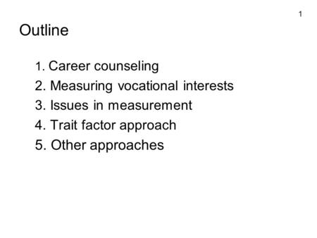 1 Outline 1. Career counseling 2. Measuring vocational interests 3. Issues in measurement 4. Trait factor approach 5. Other approaches.
