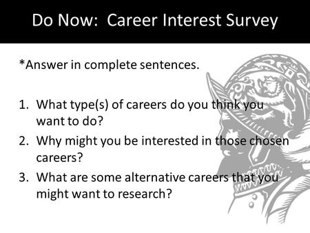 Do Now: Career Interest Survey *Answer in complete sentences. 1.What type(s) of careers do you think you want to do? 2.Why might you be interested in those.