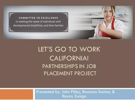 LET'S GO TO WORK CALIFORNIA! PARTNERSHIPS IN JOB PLACEMENT PROJECT Presented by: John Filley, Rosanna Santos, & Reyna Zuniga.
