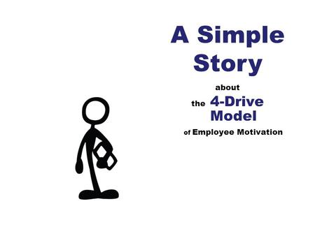 About the 4-Drive Model of Employee Motivation A Simple Story.