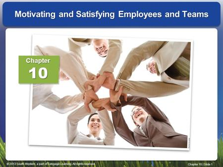 © 2013 South-Western, a part of Cengage Learning. All rights reserved. Chapter 10 | Slide 1 Motivating and Satisfying Employees and Teams Chapter10.