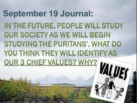 September 19 Journal: In the future, people will study our society as we will begin studying the Puritans'. What do you think they will identify as our.