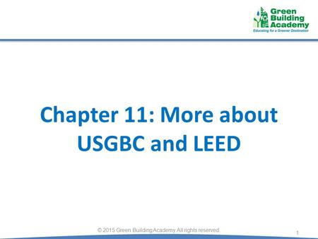 Chapter 11: More about USGBC and LEED 1 © 2015 Green Building Academy. All rights reserved.