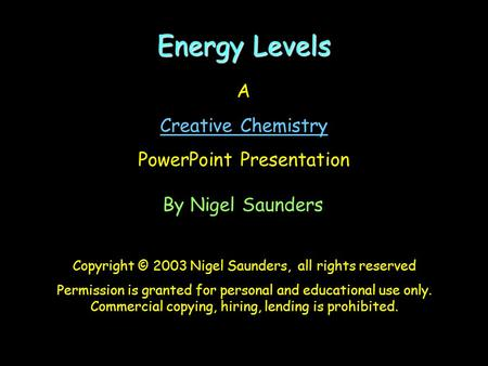 Energy Levels A Creative Chemistry PowerPoint Presentation By Nigel Saunders Copyright © 2003 Nigel Saunders, all rights reserved Permission is granted.