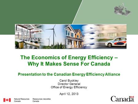 The Economics of Energy Efficiency – Why It Makes Sense For Canada Carol Buckley Director General Office of Energy Efficiency April 12, 2013 Presentation.