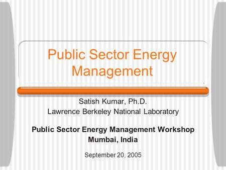 Public Sector Energy Management Satish Kumar, Ph.D. Lawrence Berkeley National Laboratory Public Sector Energy Management Workshop Mumbai, India September.