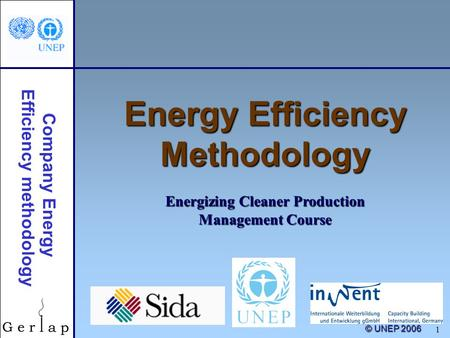 © UNEP 2006 1 Energy Efficiency Methodology Energizing Cleaner Production Management Course Company Energy Efficiency methodology.
