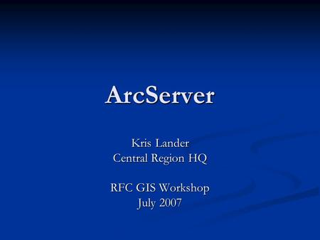 ArcServer Kris Lander Central Region HQ RFC GIS Workshop July 2007.