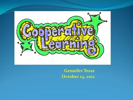 Gennifer Tesar October 23, 2012. Objectives  The learner will be able to give a clear definition of what cooperative learning is.  The learner will.
