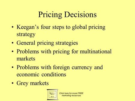 Pricing Decisions Keegan's four steps to global pricing strategy General pricing strategies Problems with pricing for multinational markets Problems with.