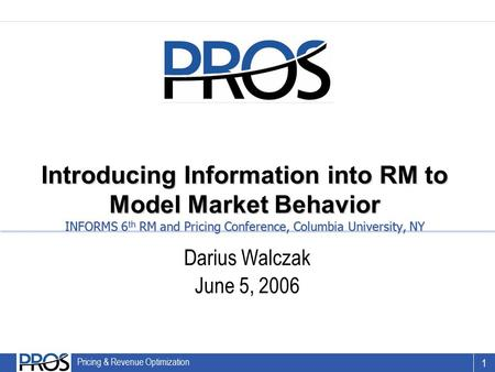 1 PROS Revenue Management Confidential & Proprietary 1 Pricing & Revenue Optimization Introducing Information into RM to Model Market Behavior INFORMS.