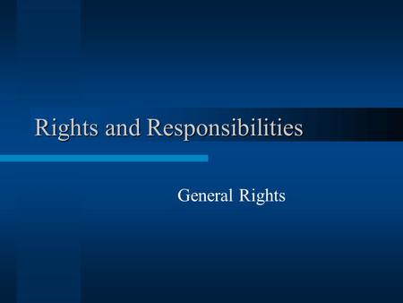 Rights and Responsibilities General Rights. Legal and Moral Rights Legal rights: recognized in law –Vary with place and time –May be too limited or too.