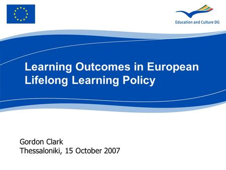 Gordon Clark Thessaloniki, 15 October 2007 Learning Outcomes in European Lifelong Learning Policy.